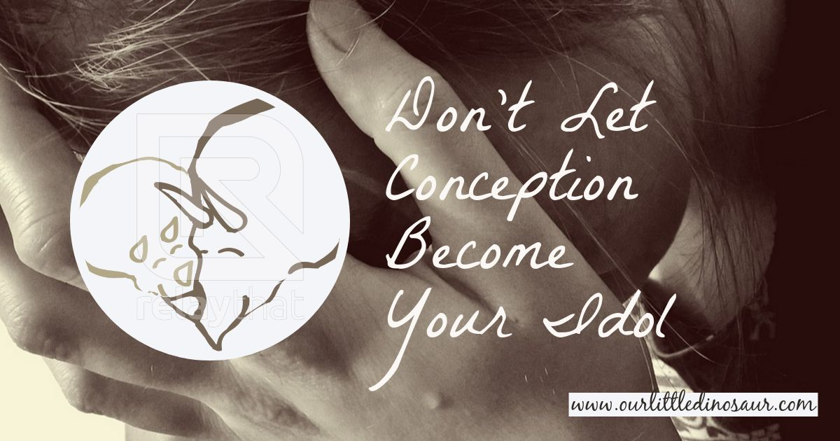 Don't Let Conception Become Your Idol